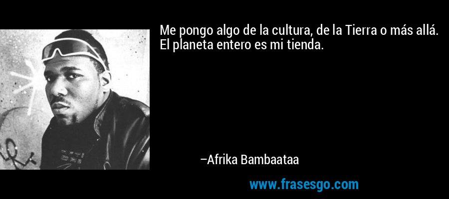 Me pongo algo de la cultura, de la Tierra o más allá. El planeta entero es mi tienda. – Afrika Bambaataa