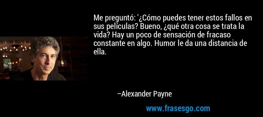 Me preguntó: '¿Cómo puedes tener estos fallos en sus películas? Bueno, ¿qué otra cosa se trata la vida? Hay un poco de sensación de fracaso constante en algo. Humor le da una distancia de ella. – Alexander Payne