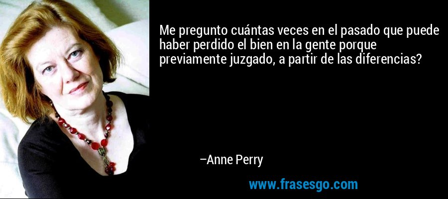 Me pregunto cuántas veces en el pasado que puede haber perdido el bien en la gente porque previamente juzgado, a partir de las diferencias? – Anne Perry