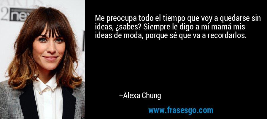 Me preocupa todo el tiempo que voy a quedarse sin ideas, ¿sabes? Siempre le digo a mi mamá mis ideas de moda, porque sé que va a recordarlos. – Alexa Chung