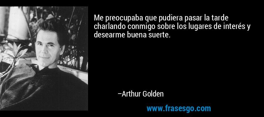 Me preocupaba que pudiera pasar la tarde charlando conmigo sobre los lugares de interés y desearme buena suerte. – Arthur Golden
