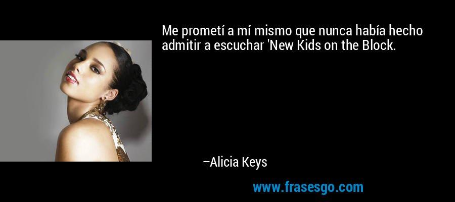 Me prometí a mí mismo que nunca había hecho admitir a escuchar 'New Kids on the Block. – Alicia Keys