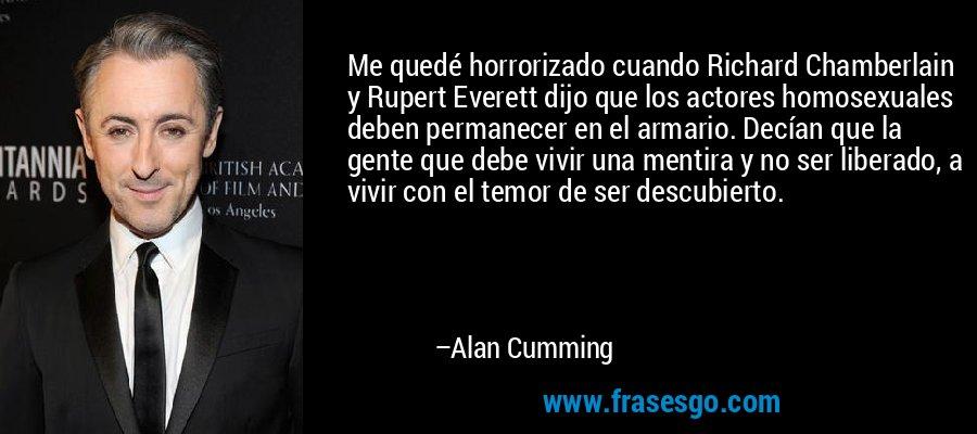 Me quedé horrorizado cuando Richard Chamberlain y Rupert Everett dijo que los actores homosexuales deben permanecer en el armario. Decían que la gente que debe vivir una mentira y no ser liberado, a vivir con el temor de ser descubierto. – Alan Cumming