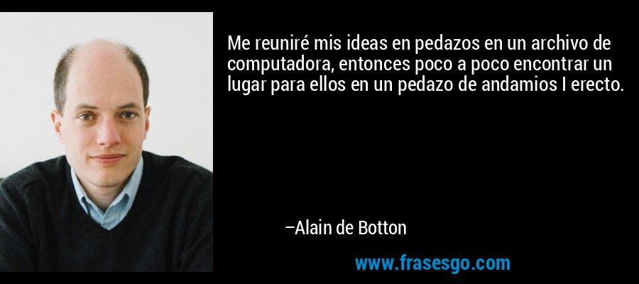 Me reuniré mis ideas en pedazos en un archivo de computadora, entonces poco a poco encontrar un lugar para ellos en un pedazo de andamios I erecto. – Alain de Botton