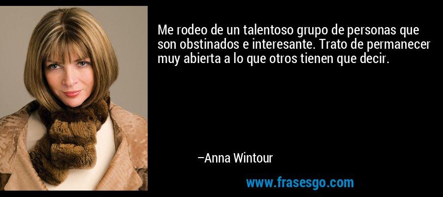 Me rodeo de un talentoso grupo de personas que son obstinados e interesante. Trato de permanecer muy abierta a lo que otros tienen que decir. – Anna Wintour