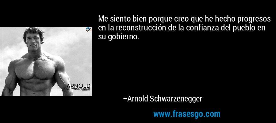 Me siento bien porque creo que he hecho progresos en la reconstrucción de la confianza del pueblo en su gobierno. – Arnold Schwarzenegger
