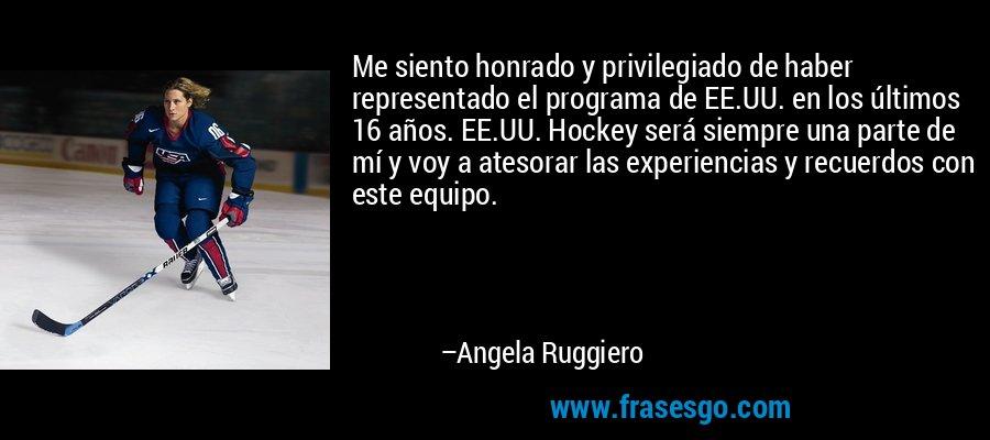 Me siento honrado y privilegiado de haber representado el programa de EE.UU. en los últimos 16 años. EE.UU. Hockey será siempre una parte de mí y voy a atesorar las experiencias y recuerdos con este equipo. – Angela Ruggiero