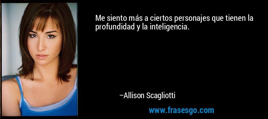 Me siento más a ciertos personajes que tienen la profundidad y la inteligencia. – Allison Scagliotti