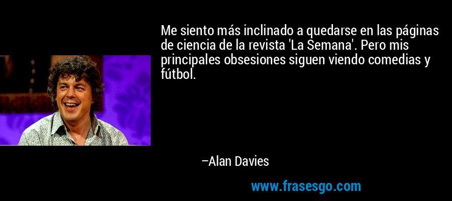Me siento más inclinado a quedarse en las páginas de ciencia de la revista 'La Semana'. Pero mis principales obsesiones siguen viendo comedias y fútbol. – Alan Davies