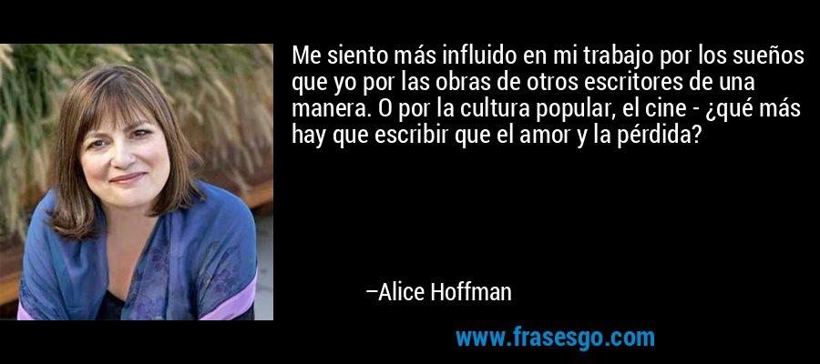 Me siento más influido en mi trabajo por los sueños que yo por las obras de otros escritores de una manera. O por la cultura popular, el cine - ¿qué más hay que escribir que el amor y la pérdida? – Alice Hoffman