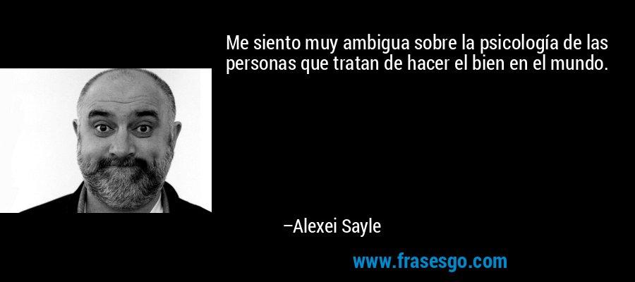 Me siento muy ambigua sobre la psicología de las personas que tratan de hacer el bien en el mundo. – Alexei Sayle