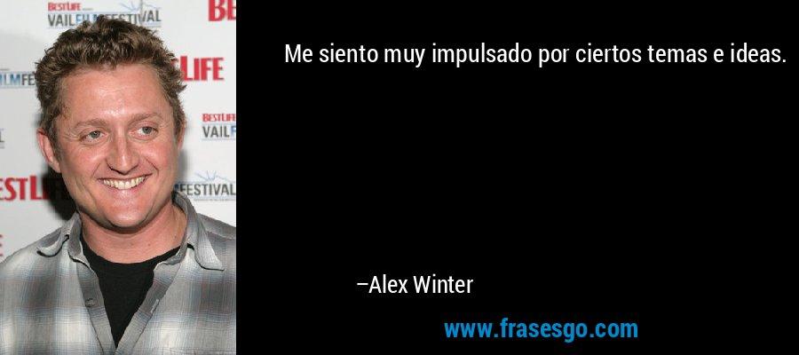 Me siento muy impulsado por ciertos temas e ideas. – Alex Winter