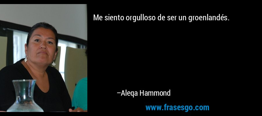 Me siento orgulloso de ser un groenlandés. – Aleqa Hammond