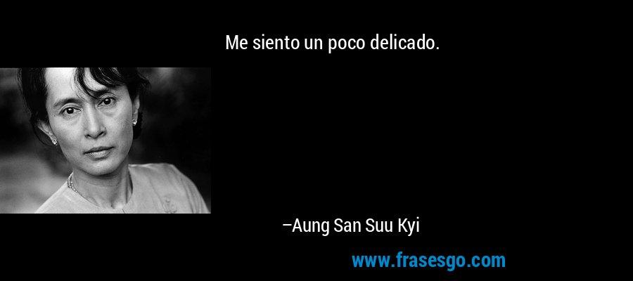 Me siento un poco delicado. – Aung San Suu Kyi