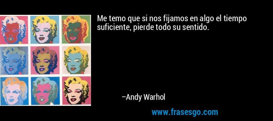 Me temo que si nos fijamos en algo el tiempo suficiente, pierde todo su sentido. – Andy Warhol
