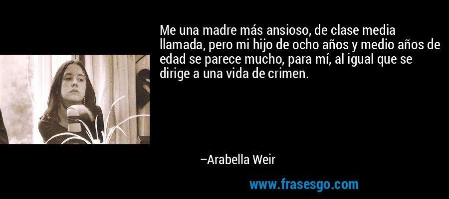 Me una madre más ansioso, de clase media llamada, pero mi hijo de ocho años y medio años de edad se parece mucho, para mí, al igual que se dirige a una vida de crimen. – Arabella Weir