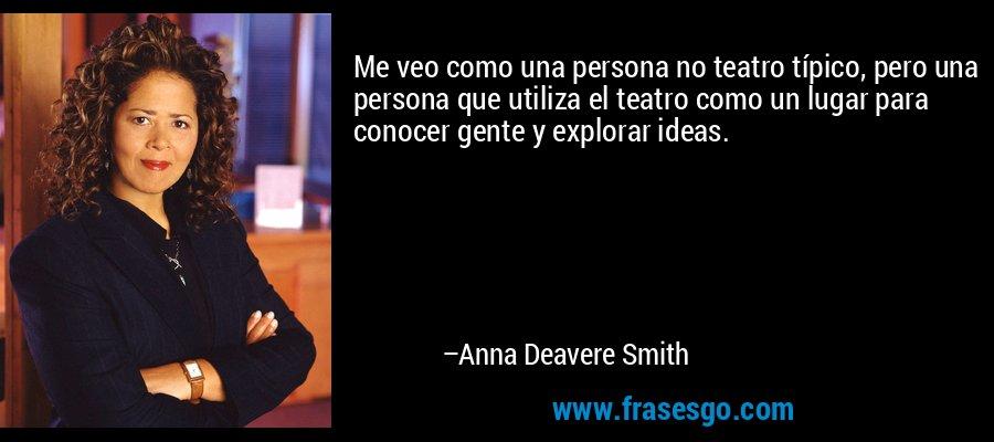 Me veo como una persona no teatro típico, pero una persona que utiliza el teatro como un lugar para conocer gente y explorar ideas. – Anna Deavere Smith