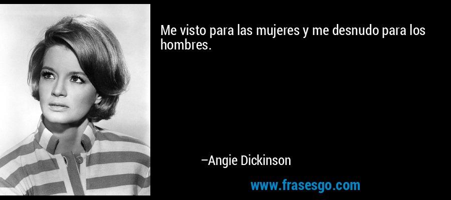 Me visto para las mujeres y me desnudo para los hombres. – Angie Dickinson