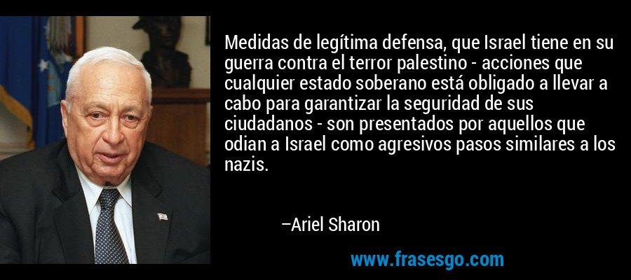 Medidas de legítima defensa, que Israel tiene en su guerra contra el terror palestino - acciones que cualquier estado soberano está obligado a llevar a cabo para garantizar la seguridad de sus ciudadanos - son presentados por aquellos que odian a Israel como agresivos pasos similares a los nazis. – Ariel Sharon