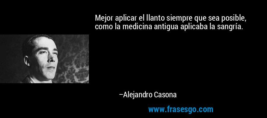 Mejor aplicar el llanto siempre que sea posible, como la medicina antigua aplicaba la sangría. – Alejandro Casona