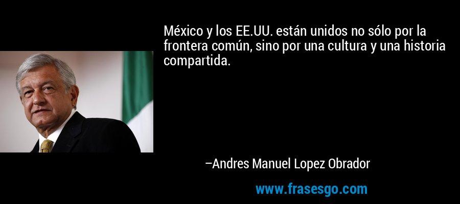 México y los EE.UU. están unidos no sólo por la frontera común, sino por una cultura y una historia compartida. – Andres Manuel Lopez Obrador