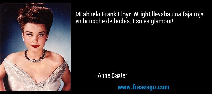 Mi abuelo Frank Lloyd Wright llevaba una faja roja en la noche de bodas. Eso es glamour! – Anne Baxter