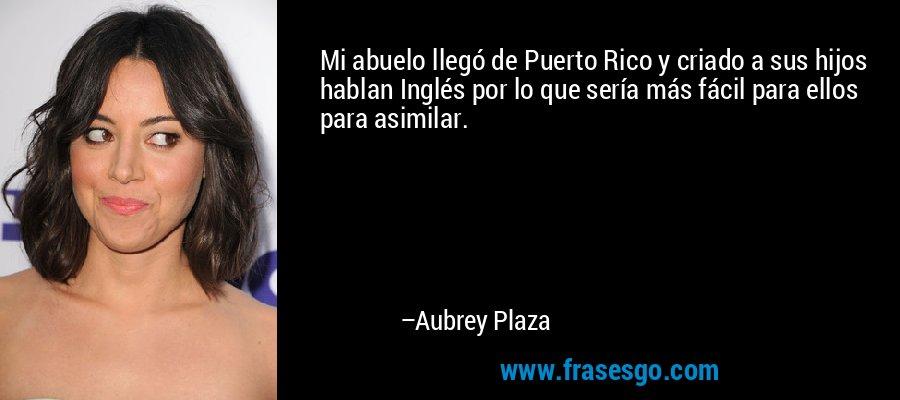 Mi abuelo llegó de Puerto Rico y criado a sus hijos hablan Inglés por lo que sería más fácil para ellos para asimilar. – Aubrey Plaza
