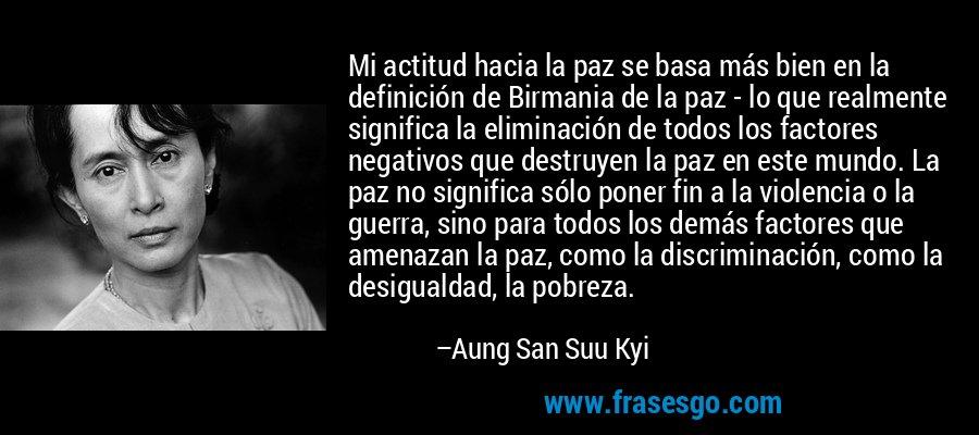 Mi actitud hacia la paz se basa más bien en la definición de Birmania de la paz - lo que realmente significa la eliminación de todos los factores negativos que destruyen la paz en este mundo. La paz no significa sólo poner fin a la violencia o la guerra, sino para todos los demás factores que amenazan la paz, como la discriminación, como la desigualdad, la pobreza. – Aung San Suu Kyi