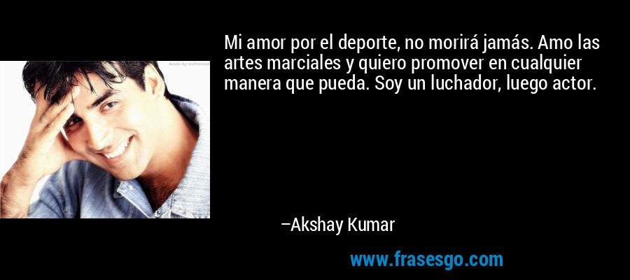 Mi amor por el deporte, no morirá jamás. Amo las artes marciales y quiero promover en cualquier manera que pueda. Soy un luchador, luego actor. – Akshay Kumar