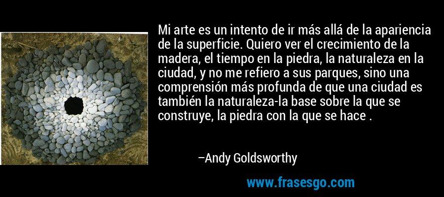 Mi arte es un intento de ir más allá de la apariencia de la superficie. Quiero ver el crecimiento de la madera, el tiempo en la piedra, la naturaleza en la ciudad, y no me refiero a sus parques, sino una comprensión más profunda de que una ciudad es también la naturaleza-la base sobre la que se construye, la piedra con la que se hace . – Andy Goldsworthy