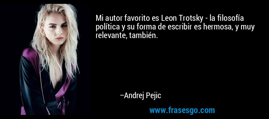 Mi autor favorito es Leon Trotsky - la filosofía política y su forma de escribir es hermosa, y muy relevante, también. – Andrej Pejic