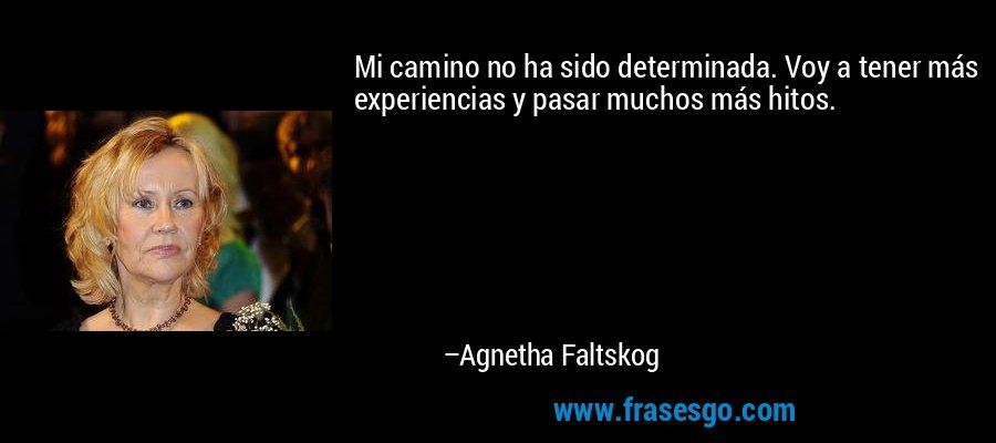 Mi camino no ha sido determinada. Voy a tener más experiencias y pasar muchos más hitos. – Agnetha Faltskog
