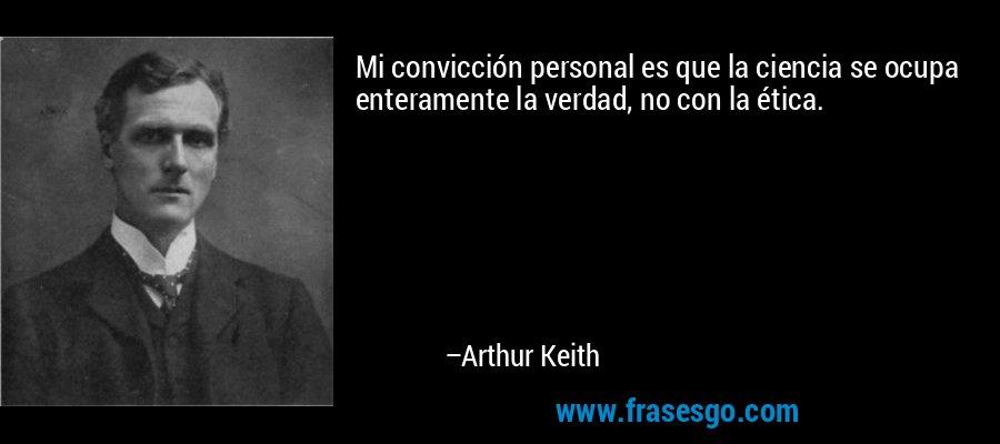 Mi convicción personal es que la ciencia se ocupa enteramente la verdad, no con la ética. – Arthur Keith