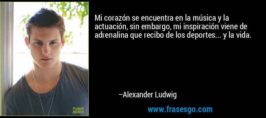 Mi corazón se encuentra en la música y la actuación, sin embargo, mi inspiración viene de adrenalina que recibo de los deportes... y la vida. – Alexander Ludwig