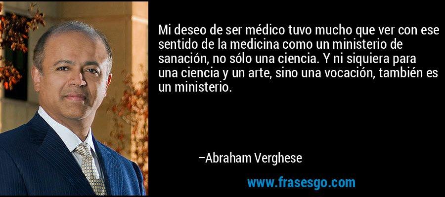 Mi deseo de ser médico tuvo mucho que ver con ese sentido de la medicina como un ministerio de sanación, no sólo una ciencia. Y ni siquiera para una ciencia y un arte, sino una vocación, también es un ministerio. – Abraham Verghese