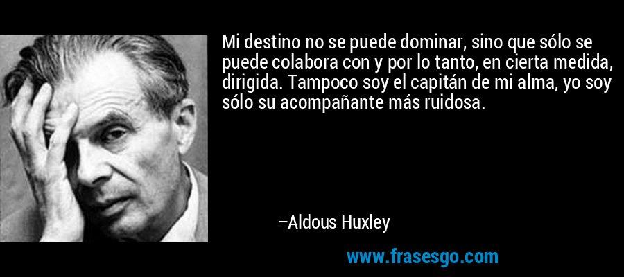 Mi destino no se puede dominar, sino que sólo se puede colabora con y por lo tanto, en cierta medida, dirigida. Tampoco soy el capitán de mi alma, yo soy sólo su acompañante más ruidosa. – Aldous Huxley
