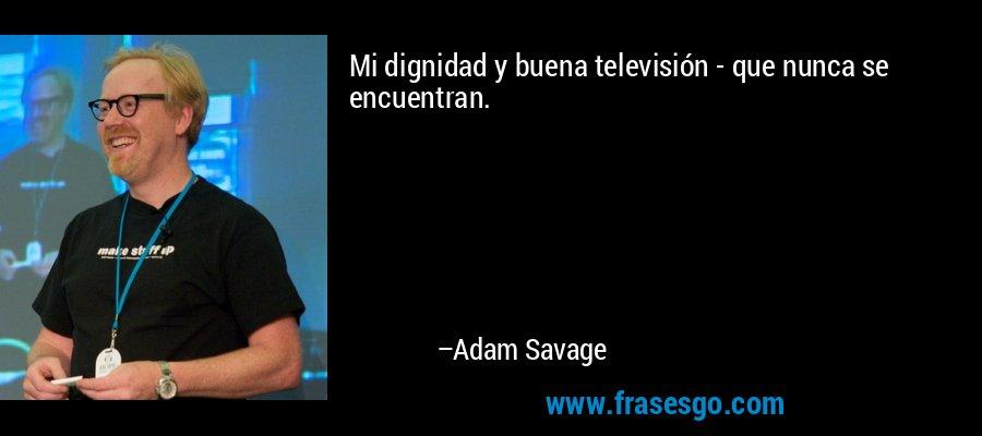 Mi dignidad y buena televisión - que nunca se encuentran. – Adam Savage