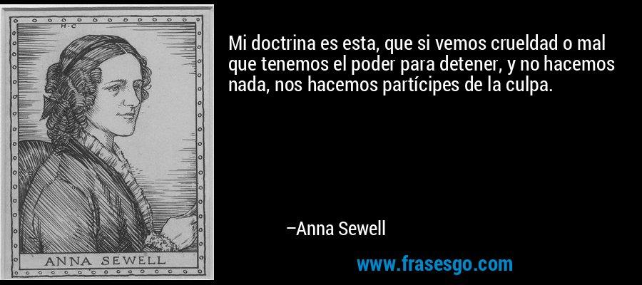 Mi doctrina es esta, que si vemos crueldad o mal que tenemos el poder para detener, y no hacemos nada, nos hacemos partícipes de la culpa. – Anna Sewell