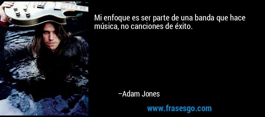Mi enfoque es ser parte de una banda que hace música, no canciones de éxito. – Adam Jones