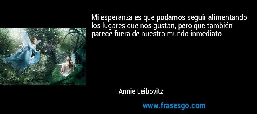 Mi esperanza es que podamos seguir alimentando los lugares que nos gustan, pero que también parece fuera de nuestro mundo inmediato. – Annie Leibovitz