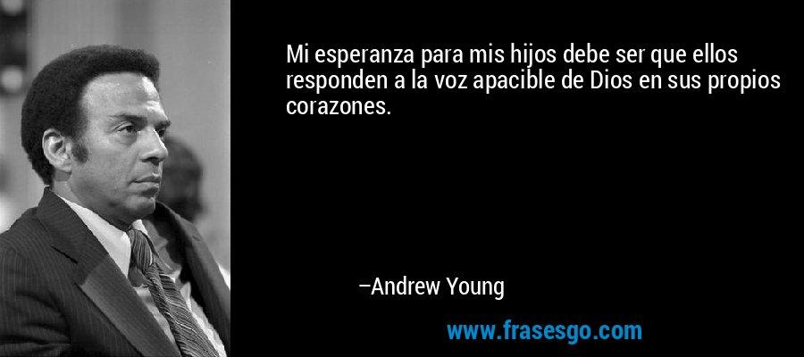 Mi esperanza para mis hijos debe ser que ellos responden a la voz apacible de Dios en sus propios corazones. – Andrew Young
