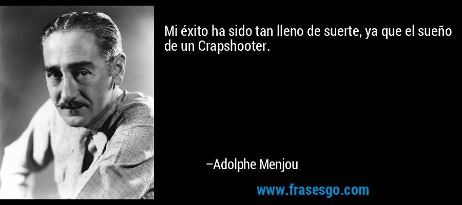 Mi éxito ha sido tan lleno de suerte, ya que el sueño de un Crapshooter. – Adolphe Menjou
