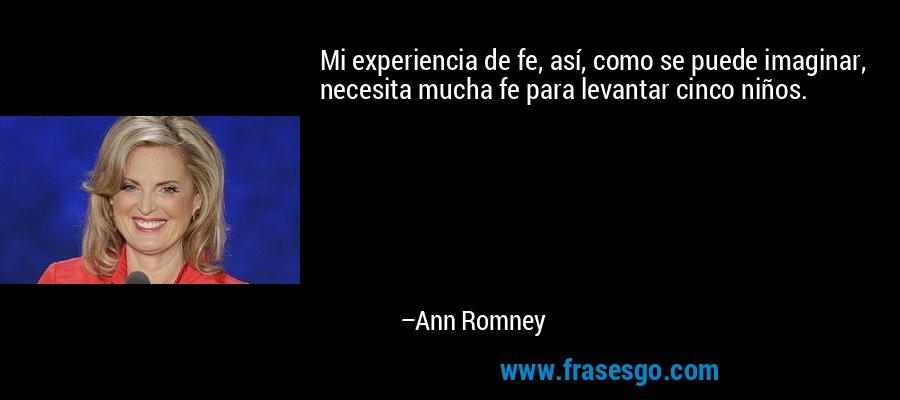 Mi experiencia de fe, así, como se puede imaginar, necesita mucha fe para levantar cinco niños. – Ann Romney