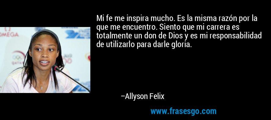 Mi fe me inspira mucho. Es la misma razón por la que me encuentro. Siento que mi carrera es totalmente un don de Dios y es mi responsabilidad de utilizarlo para darle gloria. – Allyson Felix