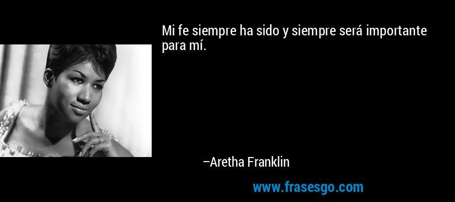Mi fe siempre ha sido y siempre será importante para mí. – Aretha Franklin