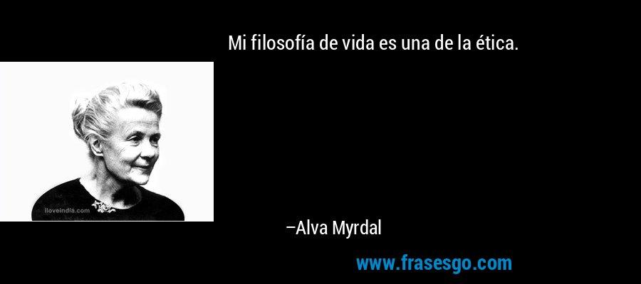 Mi filosofía de vida es una de la ética. – Alva Myrdal