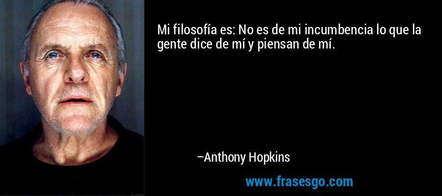 Mi filosofía es: No es de mi incumbencia lo que la gente dice de mí y piensan de mí. – Anthony Hopkins