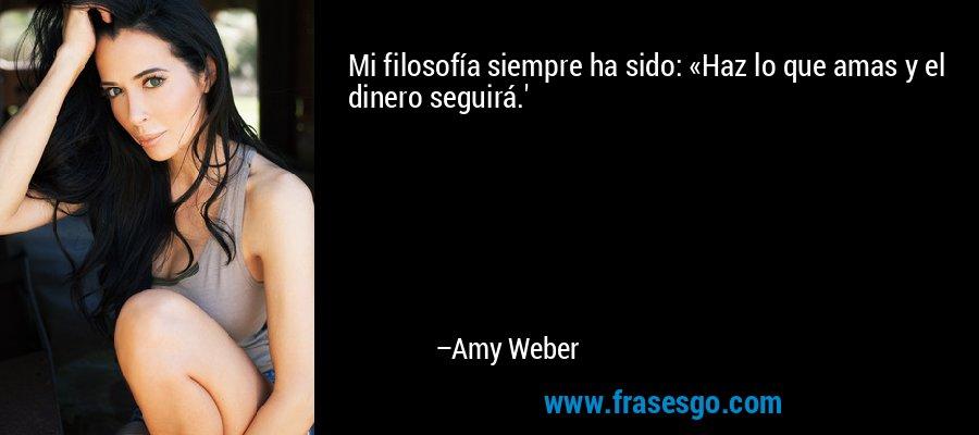 Mi filosofía siempre ha sido: «Haz lo que amas y el dinero seguirá.' – Amy Weber