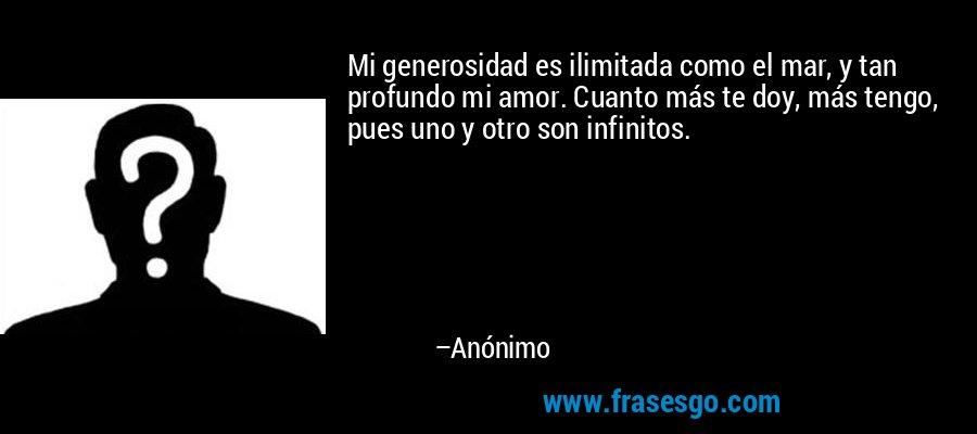 Mi generosidad es ilimitada como el mar, y tan profundo mi amor. Cuanto más te doy, más tengo, pues uno y otro son infinitos. – Anónimo