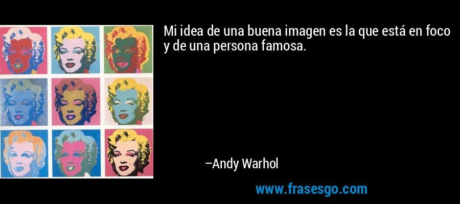 Mi idea de una buena imagen es la que está en foco y de una persona famosa. – Andy Warhol